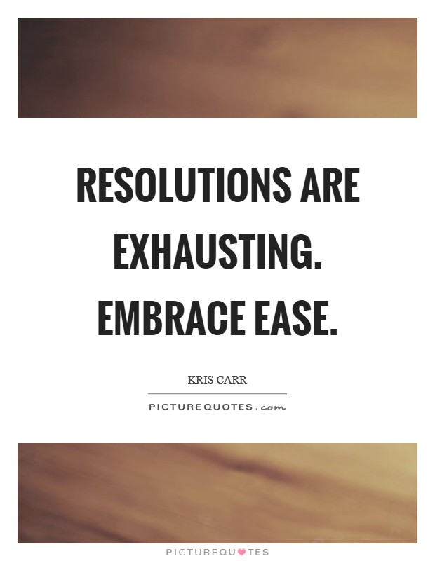 Resolutions are exhausting. Embrace ease Picture Quote #1