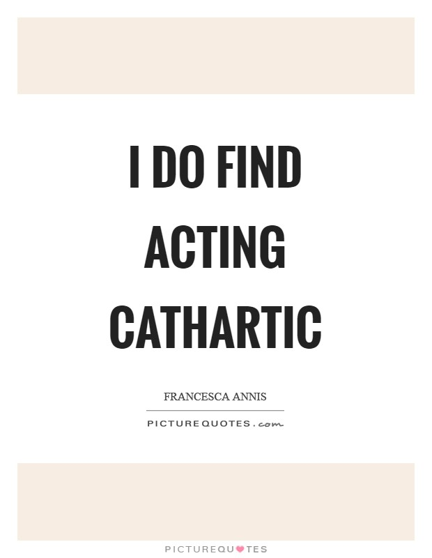 I do find acting cathartic Picture Quote #1