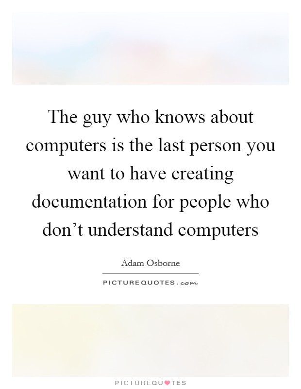 The guy who knows about computers is the last person you want to have creating documentation for people who don't understand computers Picture Quote #1
