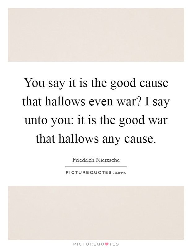 You say it is the good cause that hallows even war? I say unto you: it is the good war that hallows any cause Picture Quote #1