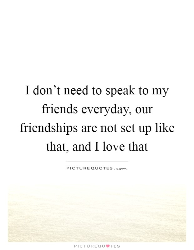 I don't need to speak to my friends everyday, our friendships are not set up like that, and I love that Picture Quote #1