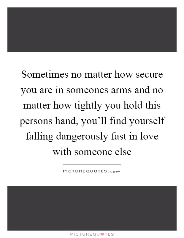 Sometimes no matter how secure you are in someones arms and no matter how tightly you hold this persons hand, you'll find yourself falling dangerously fast in love with someone else Picture Quote #1