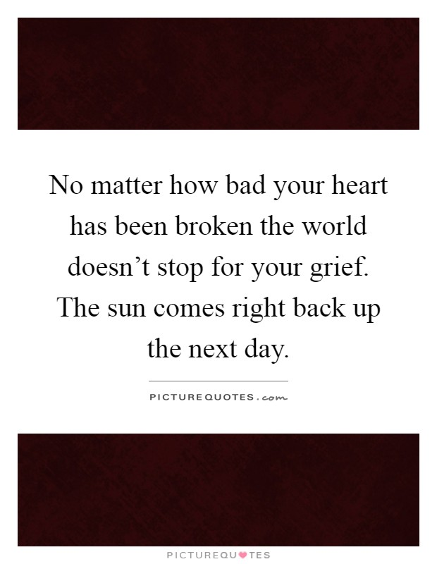 No matter how bad your heart has been broken the world doesn't stop for your grief. The sun comes right back up the next day Picture Quote #1