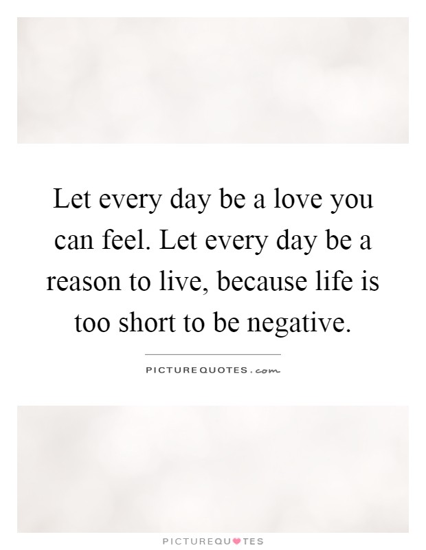 Let every day be a love you can feel. Let every day be a reason to live, because life is too short to be negative Picture Quote #1