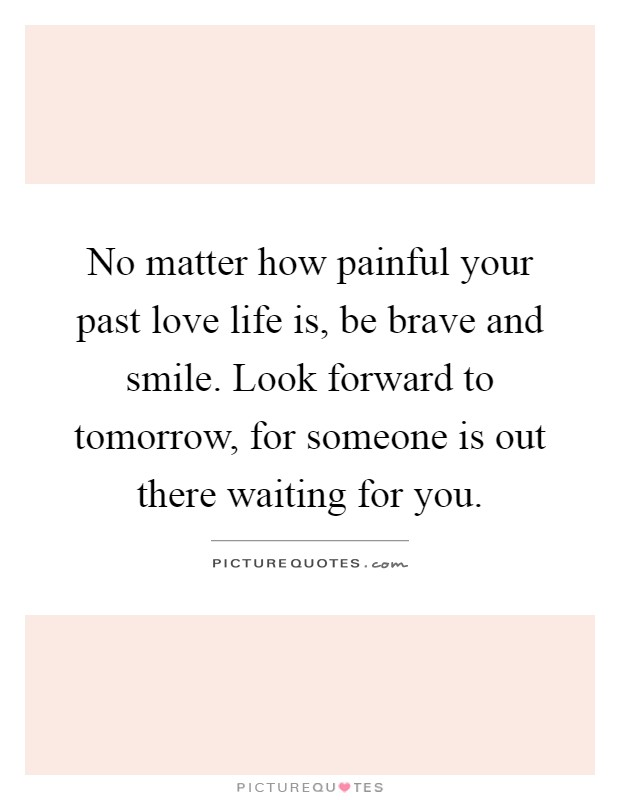 No matter how painful your past love life is, be brave and smile. Look forward to tomorrow, for someone is out there waiting for you Picture Quote #1