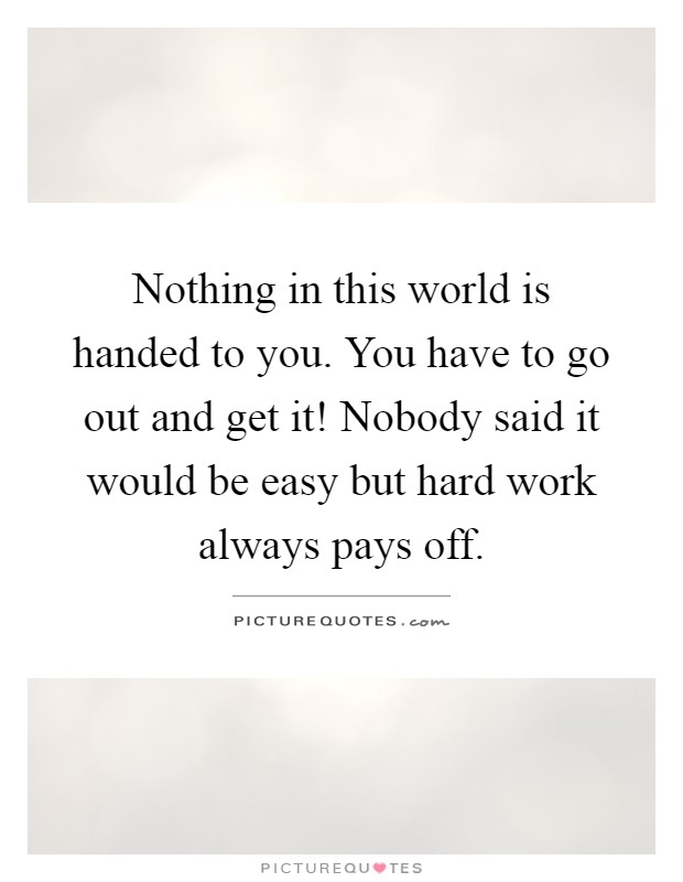 Nothing in this world is handed to you. You have to go out and get it! Nobody said it would be easy but hard work always pays off Picture Quote #1