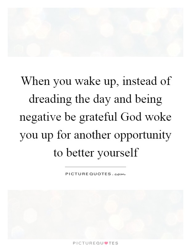 When you wake up, instead of dreading the day and being negative be grateful God woke you up for another opportunity to better yourself Picture Quote #1