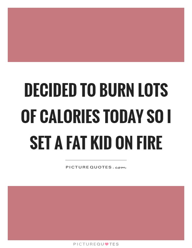 Decided to burn lots of calories today so I set a fat kid on fire Picture Quote #1