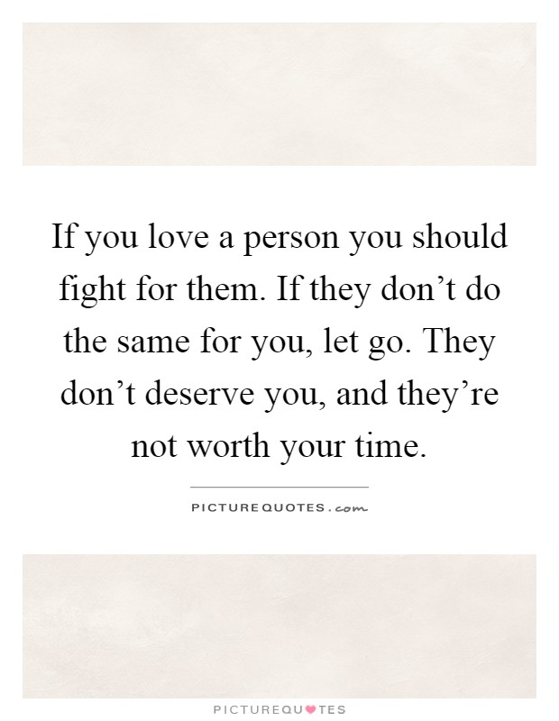If you love a person you should fight for them. If they don't do the same for you, let go. They don't deserve you, and they're not worth your time Picture Quote #1