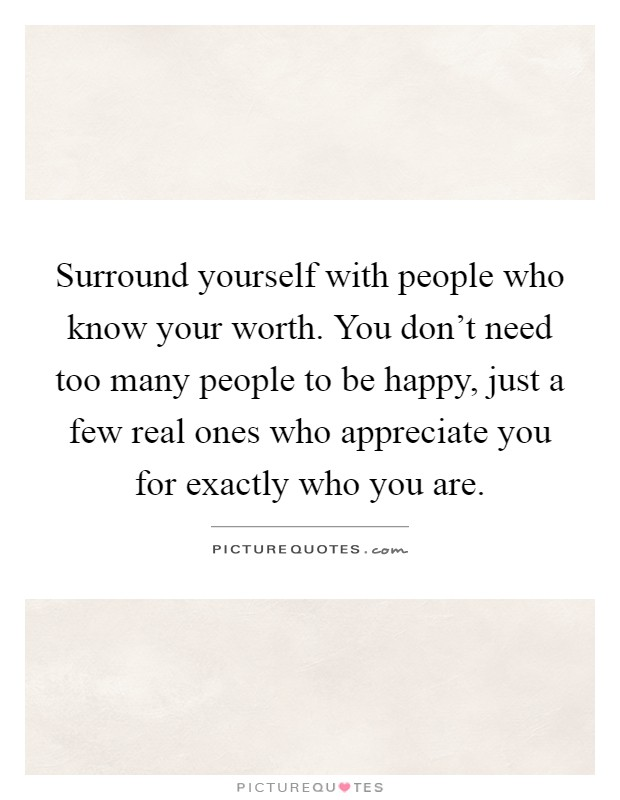 Surround yourself with people who know your worth. You don't need too many people to be happy, just a few real ones who appreciate you for exactly who you are Picture Quote #1