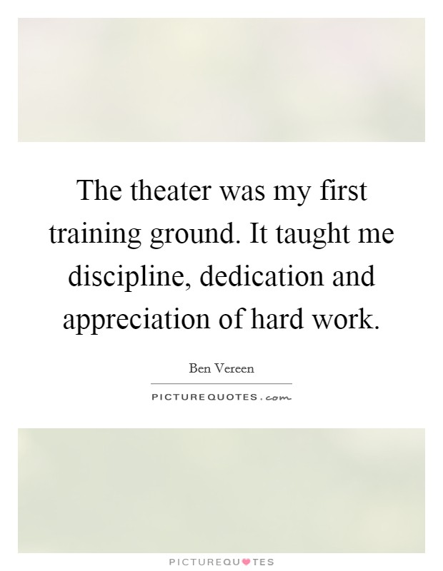 The theater was my first training ground. It taught me discipline, dedication and appreciation of hard work Picture Quote #1