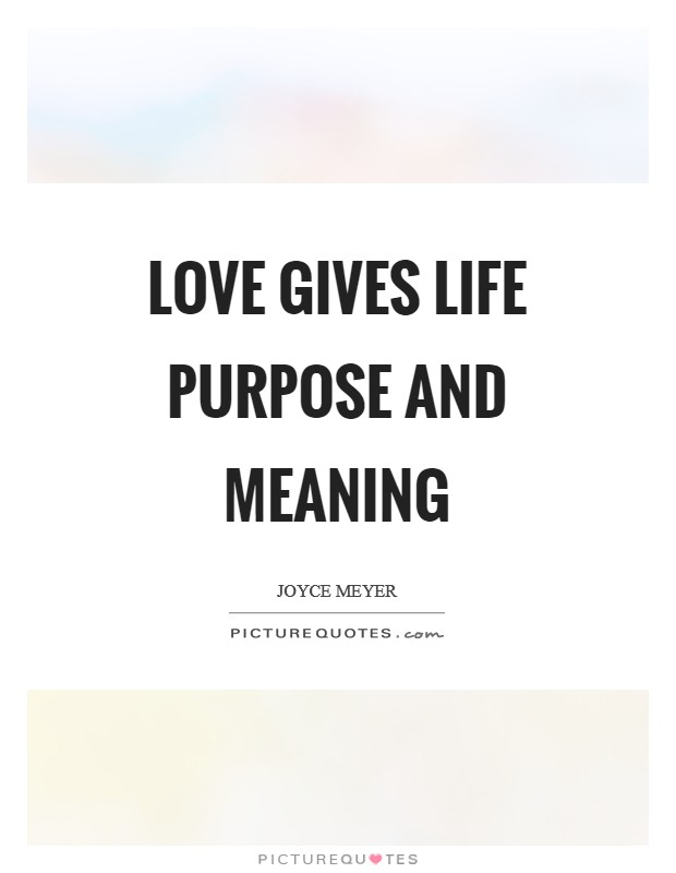 Love gives life purpose and meaning Picture Quote #1