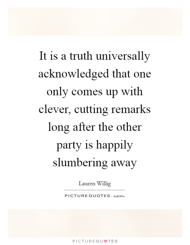 It is a truth universally acknowledged that one only comes up with clever, cutting remarks long after the other party is happily slumbering away Picture Quote #1