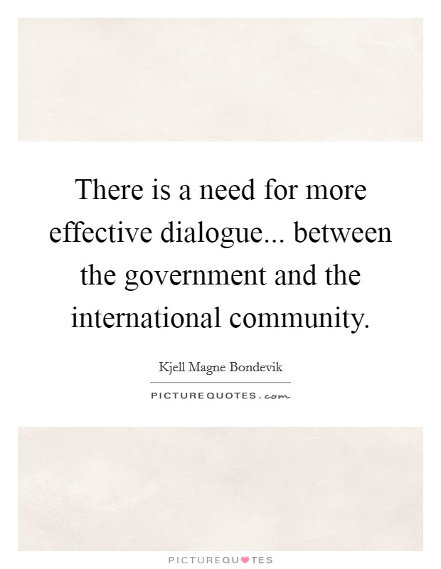 There is a need for more effective dialogue... between the government and the international community Picture Quote #1