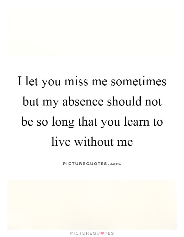 I let you miss me sometimes but my absence should not be so long that you learn to live without me Picture Quote #1