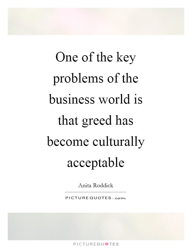 One of the key problems of the business world is that greed has become culturally acceptable Picture Quote #1
