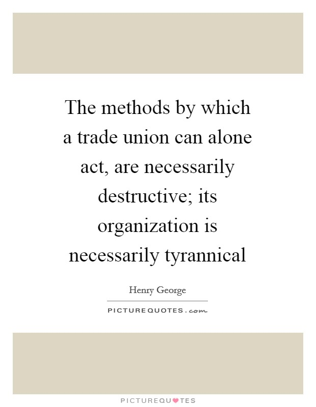 The methods by which a trade union can alone act, are necessarily destructive; its organization is necessarily tyrannical Picture Quote #1