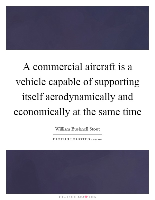 A commercial aircraft is a vehicle capable of supporting itself aerodynamically and economically at the same time Picture Quote #1