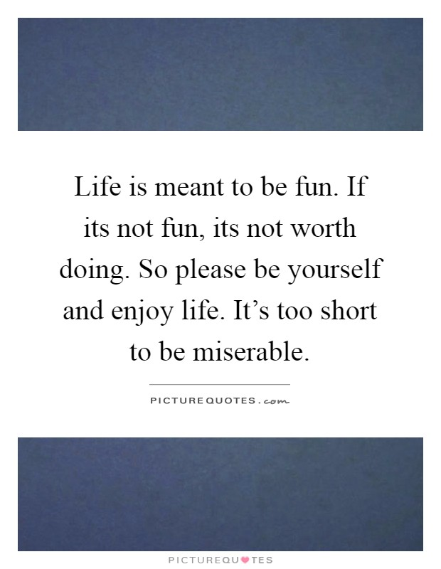 Life is meant to be fun. If its not fun, its not worth doing. So please be yourself and enjoy life. It's too short to be miserable Picture Quote #1