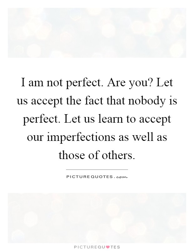 I am not perfect. Are you? Let us accept the fact that nobody is perfect. Let us learn to accept our imperfections as well as those of others Picture Quote #1