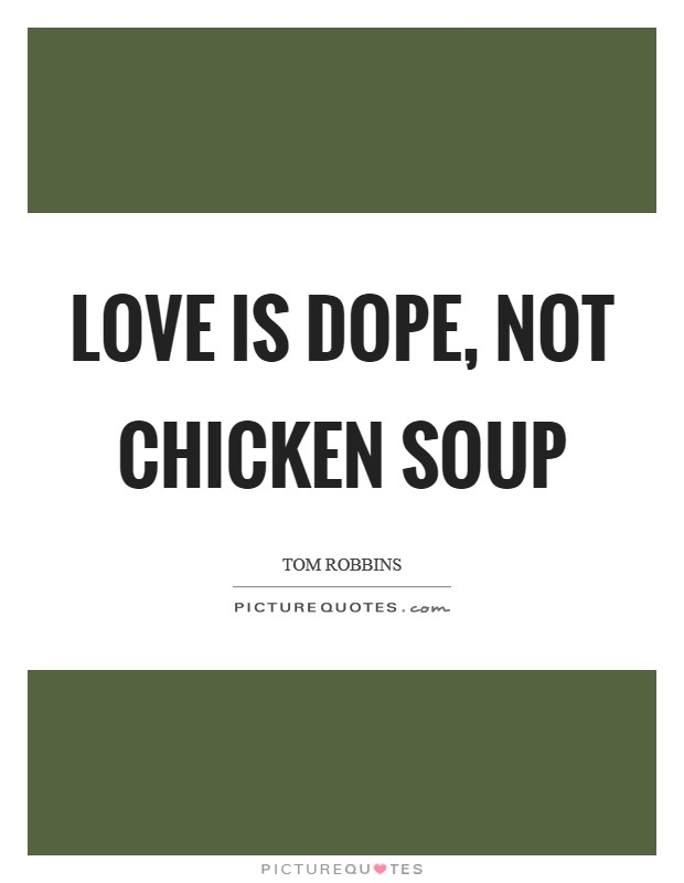 Love is dope, not chicken soup Picture Quote #1