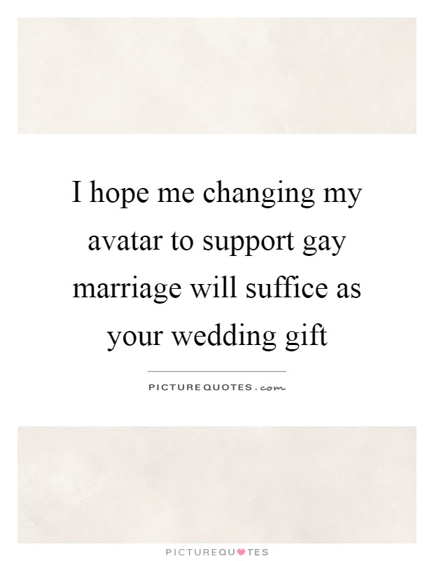 I hope me changing my avatar to support gay marriage will suffice as your wedding gift Picture Quote #1