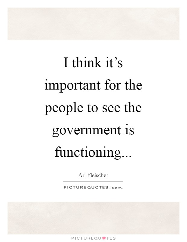 I think it's important for the people to see the government is functioning Picture Quote #1