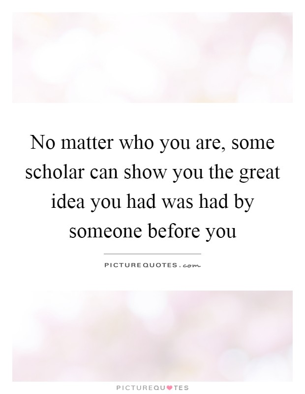 No matter who you are, some scholar can show you the great idea you had was had by someone before you Picture Quote #1