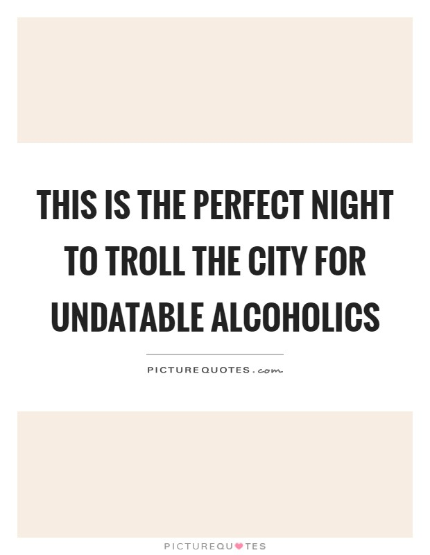This is the perfect night to troll the city for undatable alcoholics Picture Quote #1
