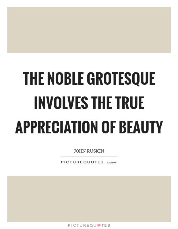 The noble grotesque involves the true appreciation of beauty Picture Quote #1