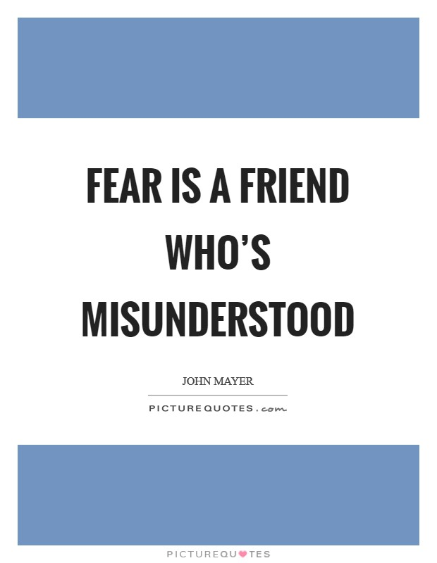 Fear is a friend who's misunderstood Picture Quote #1