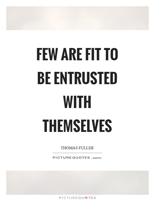 Few are fit to be entrusted with themselves Picture Quote #1