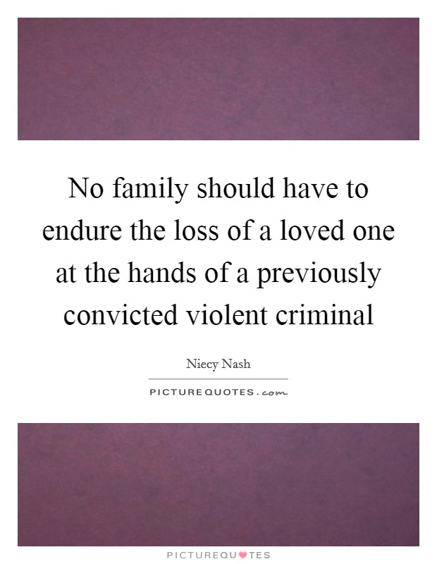 No family should have to endure the loss of a loved one at the hands of a previously convicted violent criminal Picture Quote #1