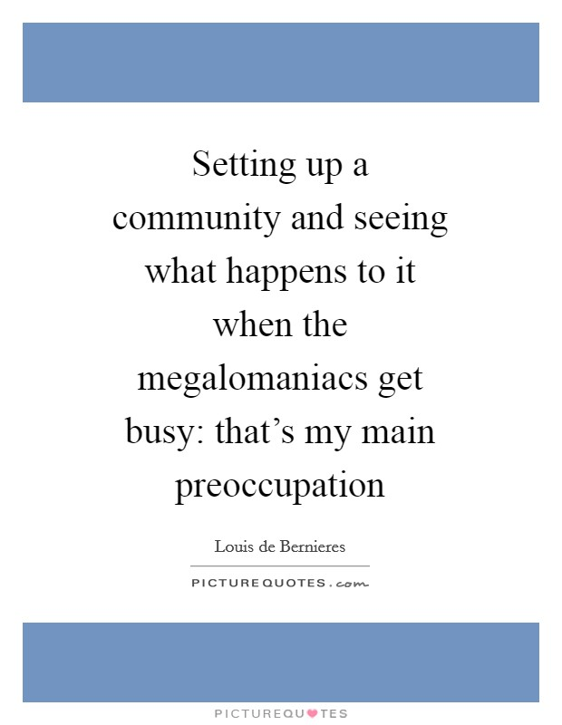 Setting up a community and seeing what happens to it when the megalomaniacs get busy: that's my main preoccupation Picture Quote #1