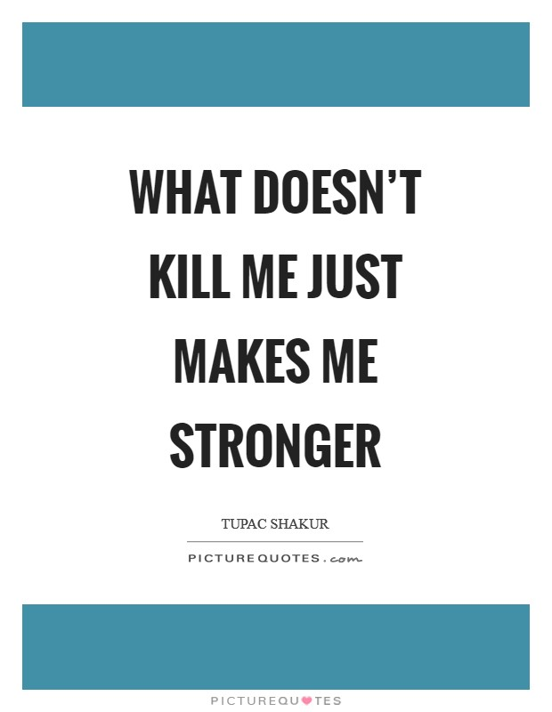 What doesn't kill me just makes me stronger Picture Quote #1