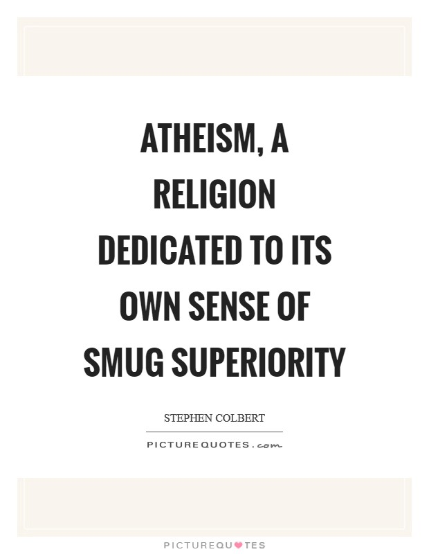 Atheism, a religion dedicated to its own sense of smug superiority Picture Quote #1
