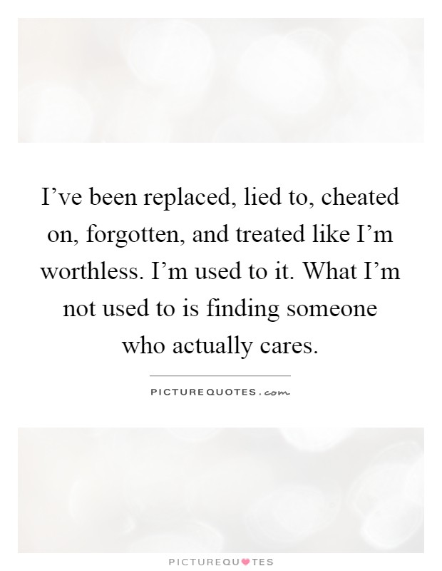 I've been replaced, lied to, cheated on, forgotten, and treated like I'm worthless. I'm used to it. What I'm not used to is finding someone who actually cares Picture Quote #1