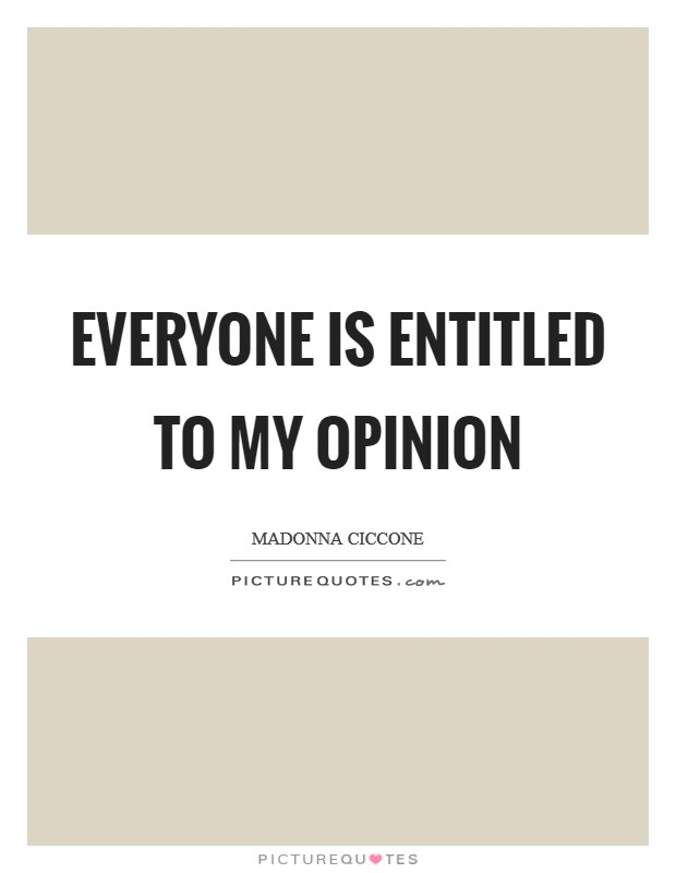 Everyone is entitled to my opinion Picture Quote #1