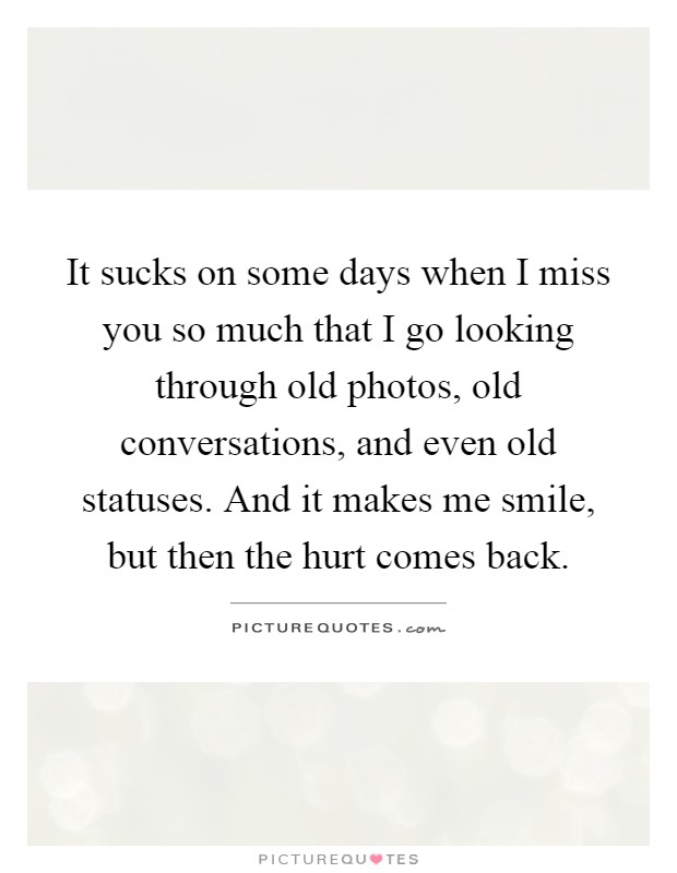 It sucks on some days when I miss you so much that I go looking through old photos, old conversations, and even old statuses. And it makes me smile, but then the hurt comes back Picture Quote #1