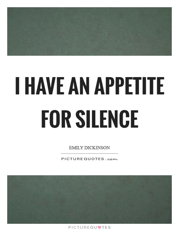 I have an appetite for silence Picture Quote #1