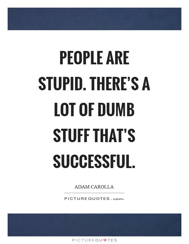 People are stupid. There's a lot of dumb stuff that's successful Picture Quote #1