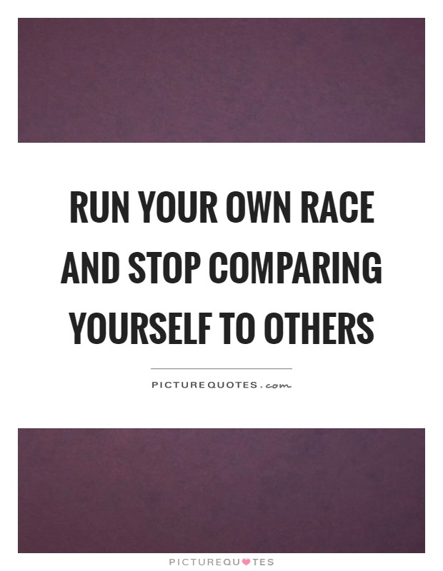 Run your own race and stop comparing yourself to others Picture Quote #1