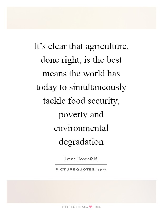 It's clear that agriculture, done right, is the best means the world has today to simultaneously tackle food security, poverty and environmental degradation Picture Quote #1