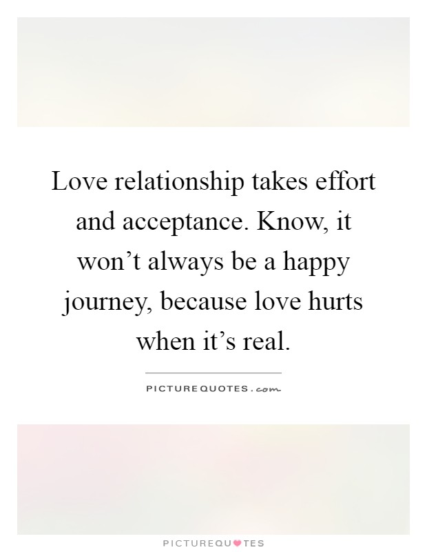 Love relationship takes effort and acceptance. Know, it won't always be a happy journey, because love hurts when it's real Picture Quote #1