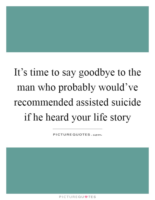 It's time to say goodbye to the man who probably would've recommended assisted suicide if he heard your life story Picture Quote #1