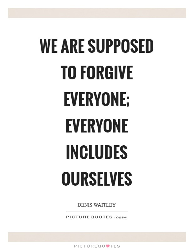 We are supposed to forgive everyone; everyone includes ourselves Picture Quote #1