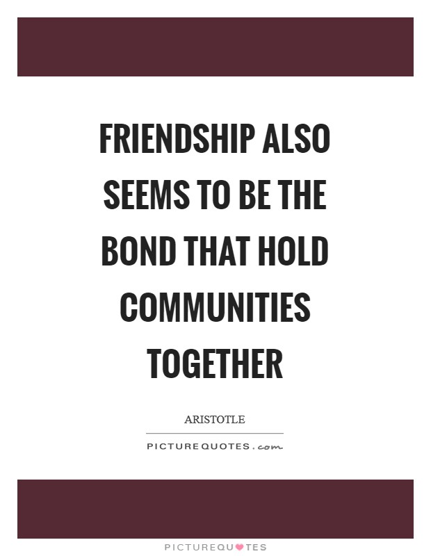Friendship also seems to be the bond that hold communities together Picture Quote #1