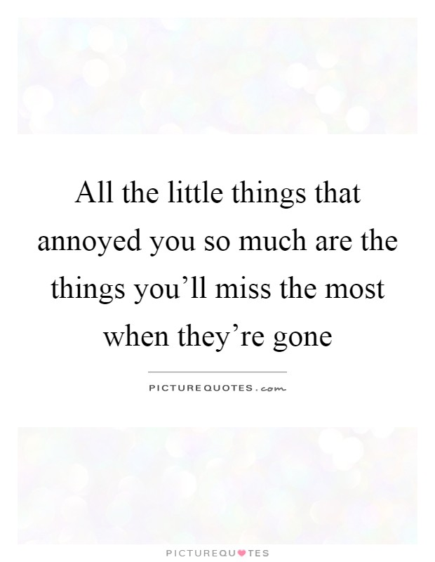 All the little things that annoyed you so much are the things you'll miss the most when they're gone Picture Quote #1