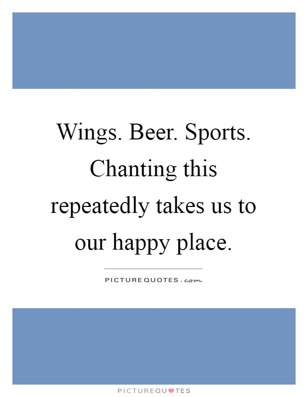 Wings. Beer. Sports. Chanting this repeatedly takes us to our happy place Picture Quote #1