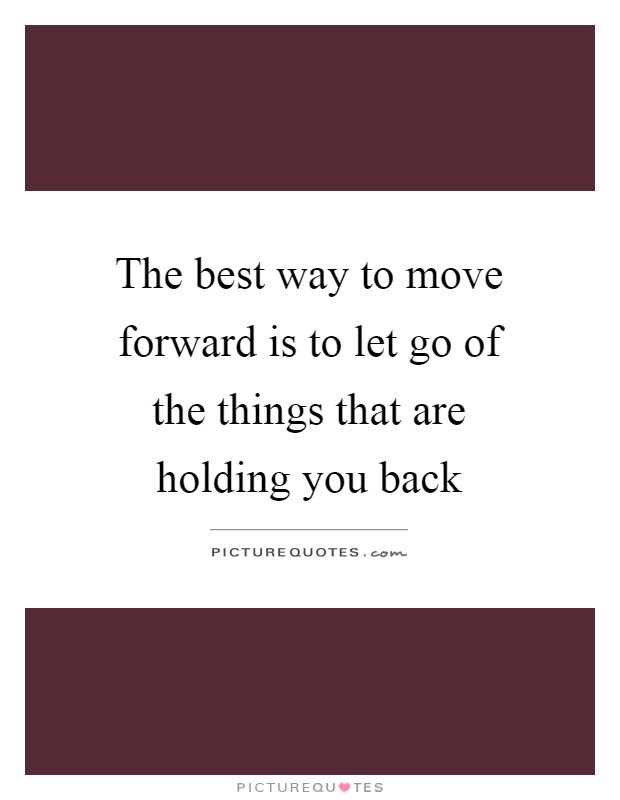 The best way to move forward is to let go of the things that are holding you back Picture Quote #1